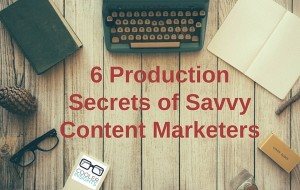 6 Production Secrets of Savvy Content Marketers