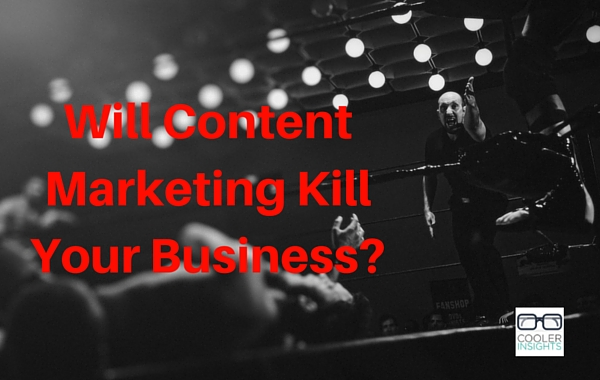 Will Content Marketing Kill Your Business